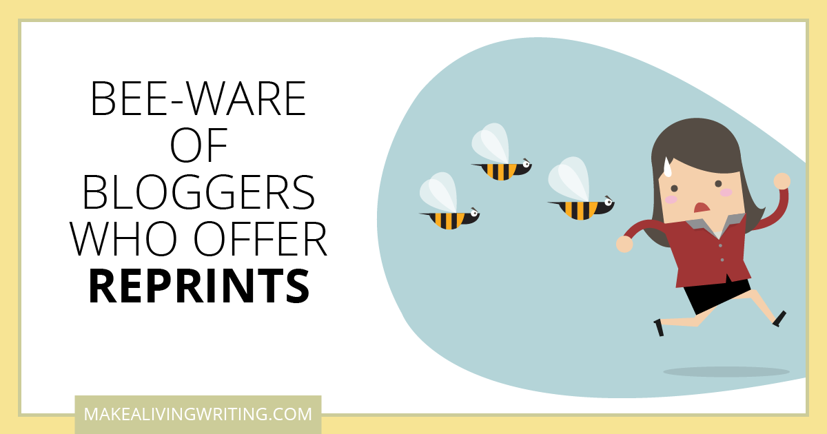 Bee-ware of Bloggers Who Offer Reprints. Makealivingwriting.com
