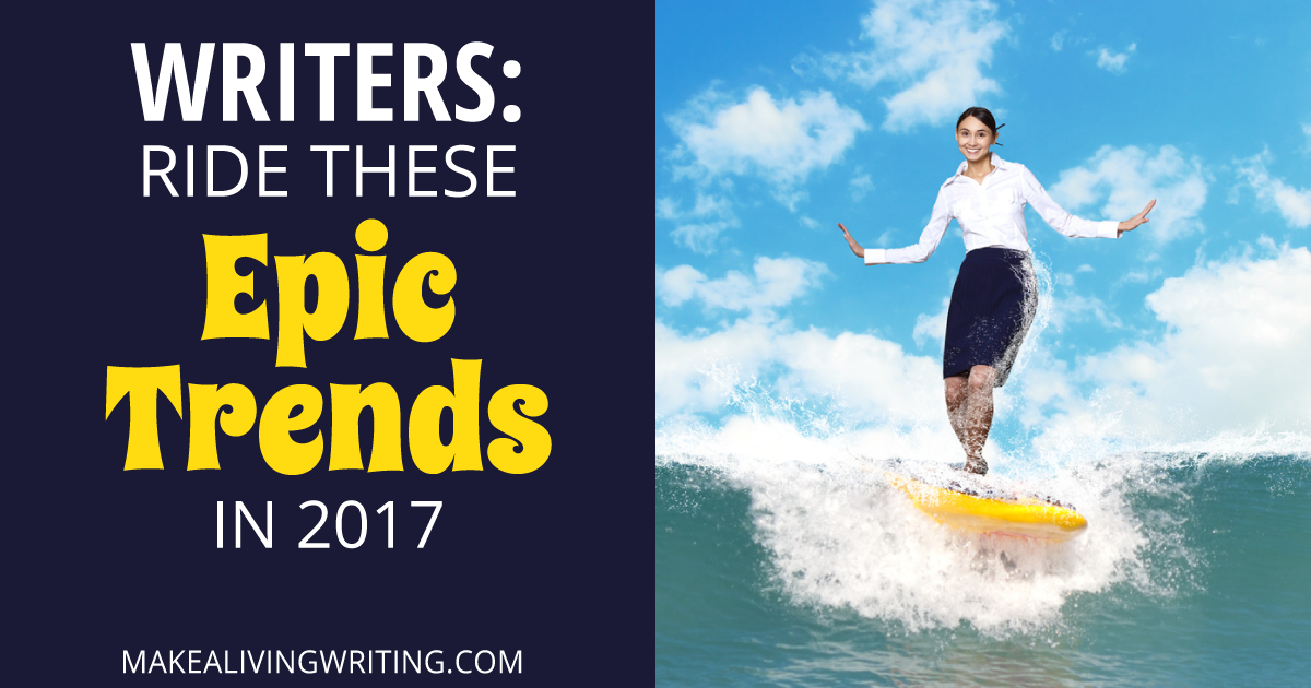 Freelance writing forecast: Ride these epic trends in 2017. Makealivingwriting.com