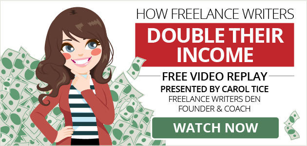 FREE VIDEO REPLAY: How Freelance Writers Double Their Income. Presented by Carol Tice, Freelance Writers Den Founder and Coach. WATCH NOW