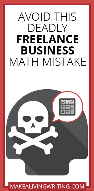 Avoid This Deadly Freelance Business Math Mistake. Makealivingwriting.com