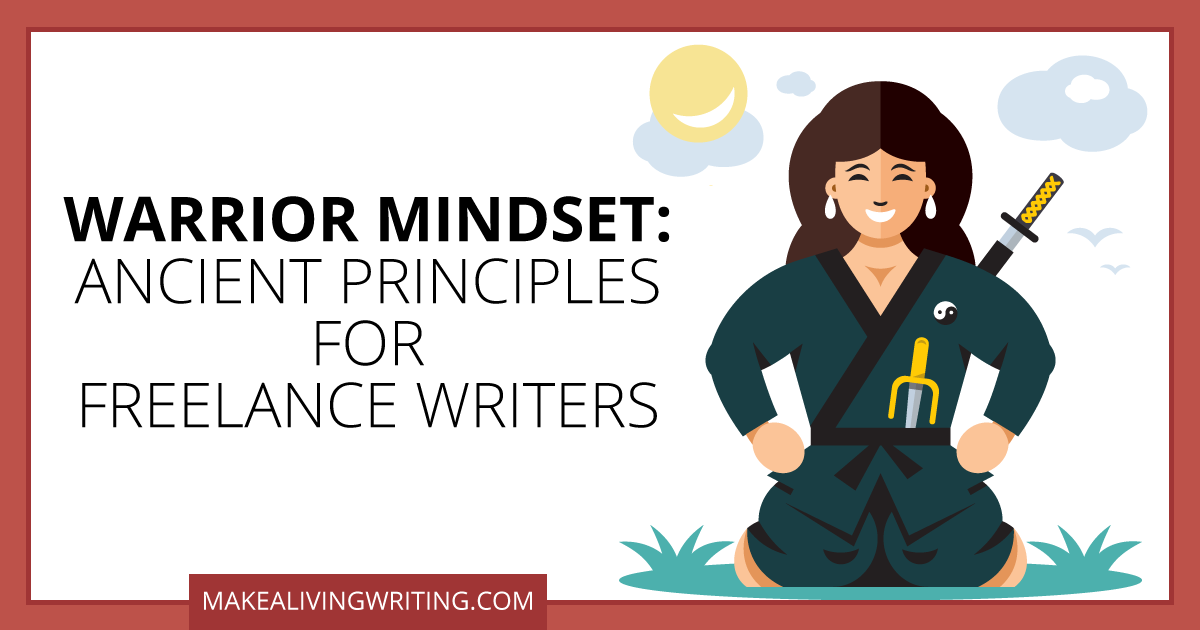 Warrior Mindset: Ancient Principles for Freelance Writers. Makealivingwriting.com