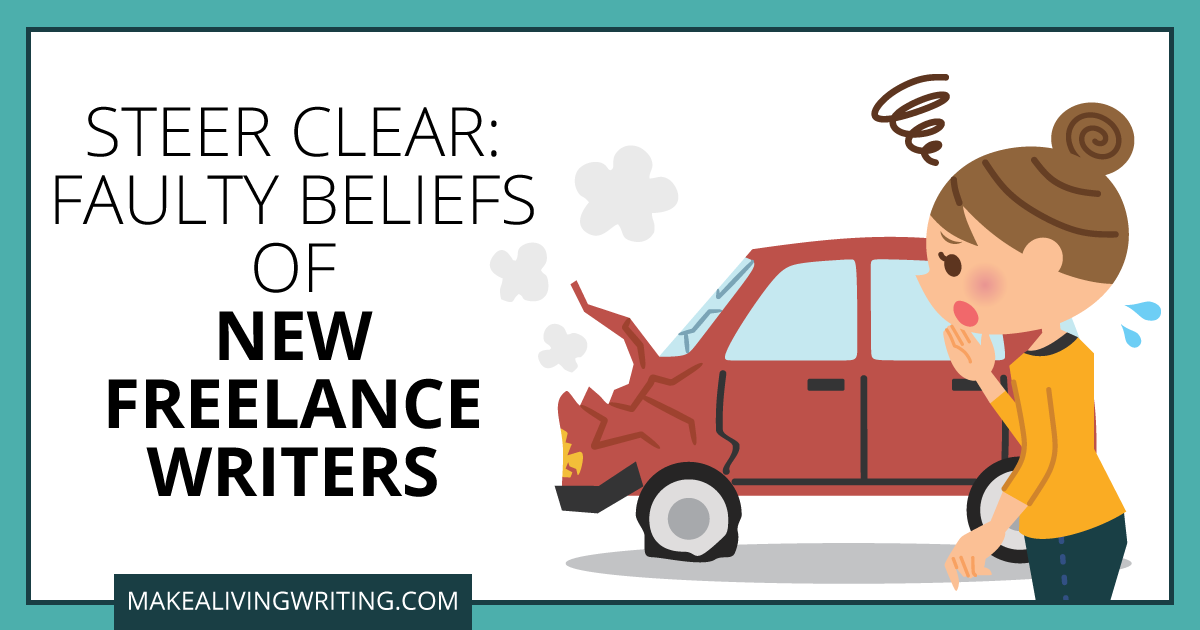 Steer Clear: Faulty Beliefs of New Freelance Writers. Makealivingwriting.com