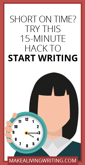 Short on Time? Try This 15-Minute Hack to Start Writing. Makealivingwriting.com.