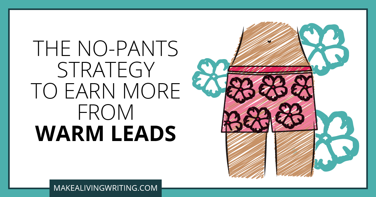 The No-Pants Strategy to Earn More from Warm Leads. Makealivingwriting.com