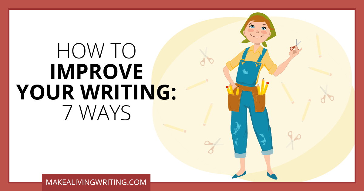 How to Improve Your Writing: 7 Ways. Makealivingwriting.com