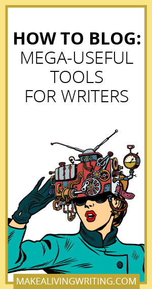 How to Blog: The Ultimate Guide to Mega-Useful Tools for Writers. Makealivingwriting.com.