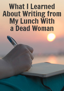 What I learned about writing from my lunch with a dead woman